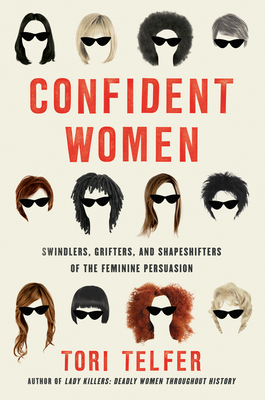 Confident Women: Swindlers, Grifters, and Shapeshifters of the Feminine Persuasion - Telfer, Tori
