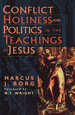 Conflict, Holiness, and Politics in the Teachings of Jesus - Borg, Marcus J, Dr., and Wright, N T (Introduction by)