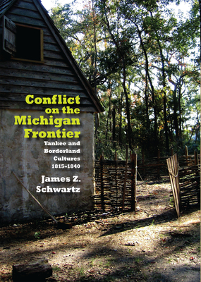 Conflict on the Michigan Frontier: Yankee and Borderline Cultures, 1815-1840 - Schwartz, James Z
