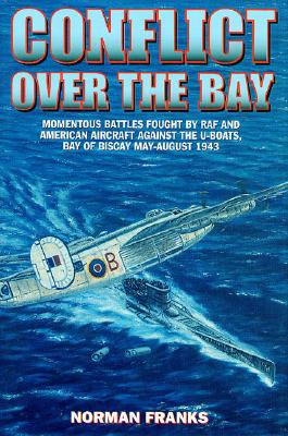 Conflict Over the Bay: Momentous Battles Fought by RAF and American Aircraft Against the U-Boats, Bay of Biscay May - August 1943 - Franks, Norman