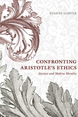Confronting Aristotle's Ethics: Ancient and Modern Morality - Garver, Eugene