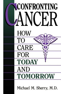 Confronting Cancer: How to Care for Today and Tomorrow - Sherry, Michael M, and Kurland, Geoffrey (Foreword by)
