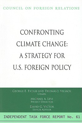 Confronting Climate Change: A Strategy for U.S. Foreign Policy - Pataki, George E, Governor, and Vilsack, Thomas J, and Levi, Michael A