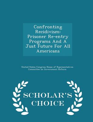 Confronting Recidivism: Prisoner Re-Entry Programs and a Just Future for All Americans - Scholar's Choice Edition - United States Congress House of Represen (Creator)