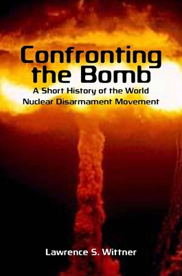 Confronting the Bomb: A Short History of the World Nuclear Disarmament Movement - Wittner, Lawrence S.