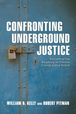 Confronting Underground Justice: Reinventing Plea Bargaining for Effective Criminal Justice Reform - Kelly, William R, and Pitman, Robert