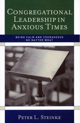 Congregational Leadership in Anxious Times: Being Calm and Courageous No Matter What - Steinke, Peter L