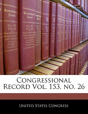 Congressional Record Vol. 153, No. 26 - United States Congress (Creator)
