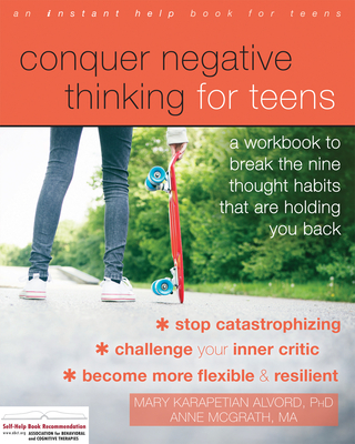 Conquer Negative Thinking for Teens: A Workbook to Break the Nine Thought Habits That Are Holding You Back - Alvord, Mary Karapetian, PhD, and McGrath, Anne, Ma
