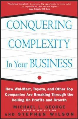 Conquering Complexity in Your Business: How Wal-Mart, Toyota, and Other Top Companies Are Breaking Through the Ceiling on Profits and Growth: How Wal-Mart, Toyota, and Other Top Companies Are Breaking Through the Ceiling on Profits and Growth - George, Michael L, and Wilson, Stephen A