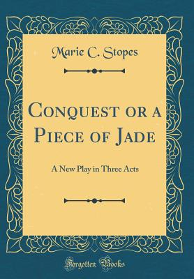 Conquest or a Piece of Jade: A New Play in Three Acts (Classic Reprint) - Stopes, Marie C