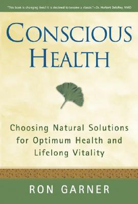 Conscious Health: Choosing Natural Solutions for Optimum Health and Lifelong Vitality - Garner, Ron