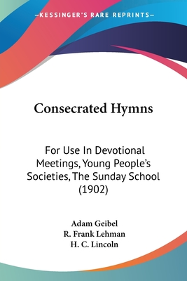 Consecrated Hymns: For Use in Devotional Meetings, Young People's Societies, the Sunday School - Geibel, Adam