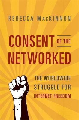 Consent of the Networked: The Worldwide Struggle for Internet Freedom - MacKinnon, Rebecca