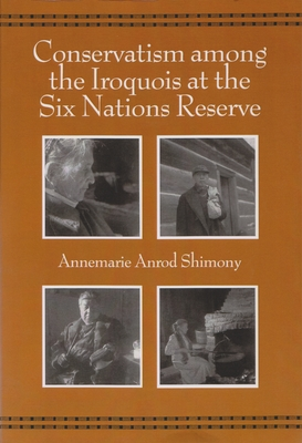 Conservatism Among the Iroquois at the Six Nations Reserve - Shimony, Annemarie Anrod