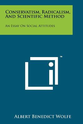 Conservatism, Radicalism, and Scientific Method: An Essay on Social Attitudes - Wolfe, Albert Benedict