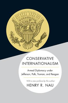 Conservative Internationalism: Armed Diplomacy Under Jefferson, Polk, Truman, and Reagan - Nau, Henry R (Preface by)