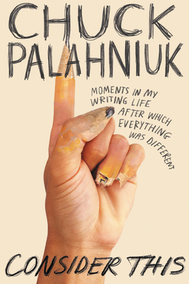 Consider This: Moments in My Writing Life After Which Everything Was Different - Palahniuk, Chuck