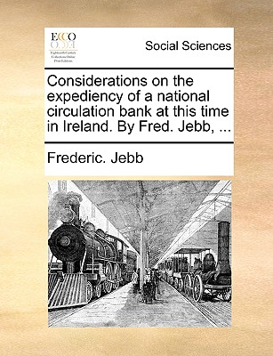 Considerations on the Expediency of a National Circulation Bank at This Time in Ireland. by Fred. Jebb, ... - Jebb, Frederic