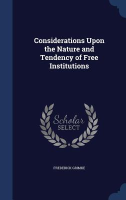 Considerations Upon the Nature and Tendency of Free Institutions - Grimke, Frederick