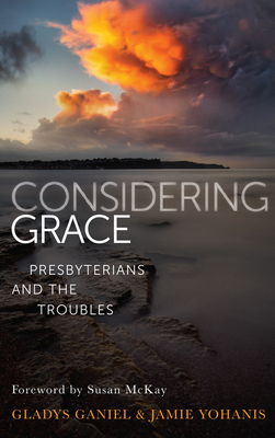 Considering Grace: Presbyterians and the Troubles - Ganiel, Gladys, and Yohanis, Jamie
