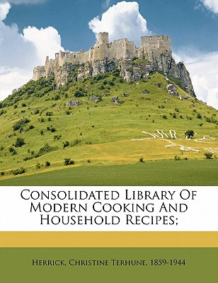 Consolidated Library of Modern Cooking and Household Recipes; - Herrick, Christine Terhune (Creator)