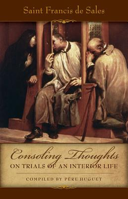 Consoling Thoughts on Trials of an Interior Life, Infirmities of Soul and Body, Etc. - De Sales, St Francis, and Huget, Pere (Compiled by)