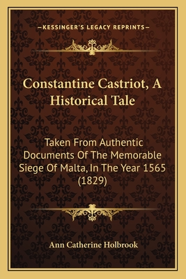 Constantine Castriot, a Historical Tale: Taken from Authentic Documents of the Memorable Siege of Malta, in the Year 1565 (1829) - Holbrook, Ann Catherine