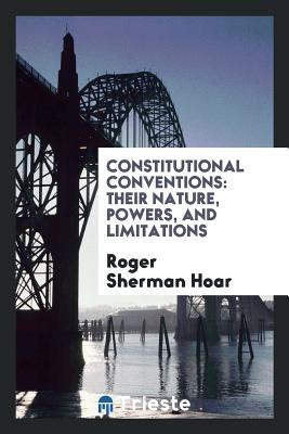 Constitutional Conventions: Their Nature, Powers, and Limitations - Hoar, Roger Sherman