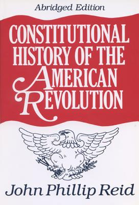 Constitutional History of the American Revolution - Reid, John Phillip