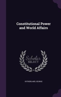 Constitutional Power and World Affairs - Sutherland, George
