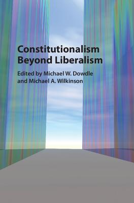 Constitutionalism Beyond Liberalism: Of Ideas, Evolution and the Construction of States - Dowdle, Michael W. (Editor), and Wilkinson, Michael A. (Editor)