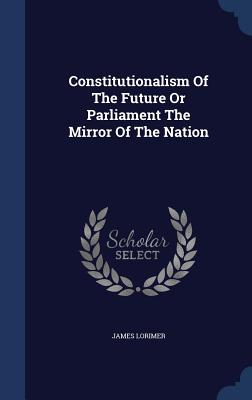 Constitutionalism of the Future or Parliament the Mirror of the Nation - Lorimer, James