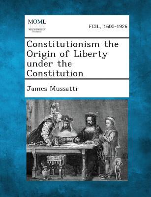 Constitutionism the Origin of Liberty Under the Constitution - Mussatti, James
