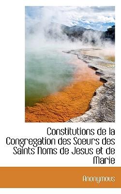 Constitutions de La Congregation Des Soeurs Des Saints Noms de Jesus Et de Marie - Anonymous