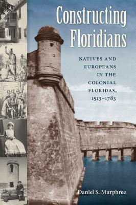 Constructing Floridians: Natives and Europeans in the Colonial Floridas, 1513-1783 - Murphree, Daniel S