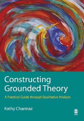 Constructing Grounded Theory: A Practical Guide Through Qualitative Analysis - Charmaz, Kathy, Professor, PhD