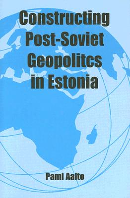 Constructing Post-Soviet Geopolitics in Estonia - Aalto, Pami
