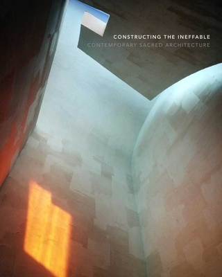 Constructing the Ineffable: Contemporary Sacred Architecture - Britton, Karla (Editor), and Yale University School of Architecture
