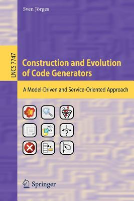 Construction and Evolution of Code Generators: A Model-Driven and Service-Oriented Approach - Jorges, Sven (Editor)