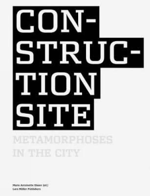 Construction Site: Metamorphoses in the City - Glaser, Marie Antoinette (Editor)