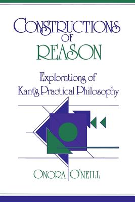Constructions of Reason: Explorations of Kant's Practical Philosophy - O'Neill, Onora