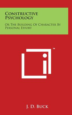 Constructive Psychology: Or the Building of Character by Personal Effort - Buck, Jirah Dewey