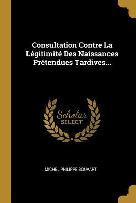 Consultation Contre La Legitimite Des Naissances Pretendues Tardives... - Bouvart, Michel Philippe