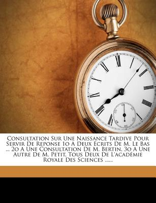 Consultation Sur Une Naissance Tardive Pour Servir de Reponse 1o a Deux Ecrits de M. Le Bas ... 2o a Une Consultation de M. Bertin, 3o a Une Autre de - Bouvart, Michel Philippe