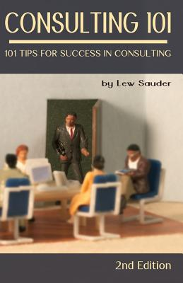 Consulting 101, 2nd Edition: 101 Tips for Success in Consulting - Sauder, Lew