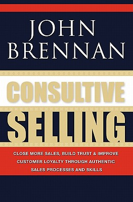 Consultive Selling: Close More Sales, Build Trust and Improve Customer Loyalty Through Consultative Sales Processes and Skills - Brennan, John N