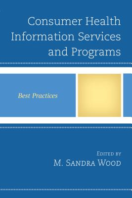 Consumer Health Information Services and Programs: Best Practices - Wood, M Sandra, MLS, MBA (Editor)