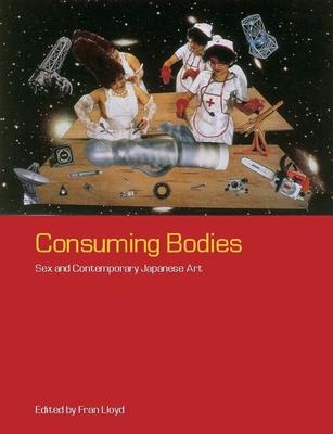 Consuming Bodies: Sex and Contemporary Japanese Art - Lloyd, Fran, Professor