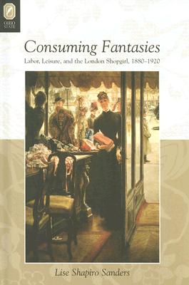 Consuming Fantasies: Labor, Leisure, and the London Shopgirl, 1880-1920 - Sanders, Lise Shapiro